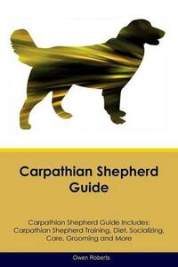Carpathian Shepherd Guide Carpathian Shepherd Guide Includes: Carpathian Shepherd Training, Diet, Socializing, Care, Grooming, Breeding and More - Owen Roberts - cover