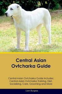Central Asian Ovtcharka Guide Central Asian Ovtcharka Guide Includes: Central Asian Ovtcharka Training, Diet, Socializing, Care, Grooming, Breeding and More - Liam Burgess - cover