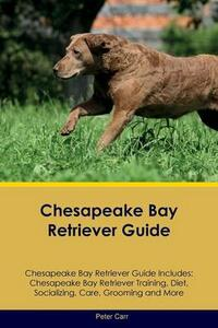 Chesapeake Bay Retriever Guide Chesapeake Bay Retriever Guide Includes: Chesapeake Bay Retriever Training, Diet, Socializing, Care, Grooming, Breeding and More - Peter Carr - cover