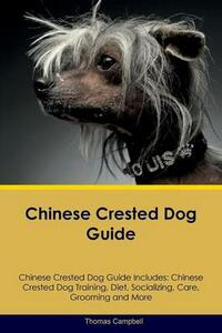 Chinese Crested Dog Guide Chinese Crested Dog Guide Includes: Chinese Crested Dog Training, Diet, Socializing, Care, Grooming, Breeding and More - Thomas Campbell - cover