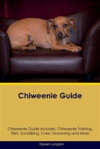 Chiweenie Guide Chiweenie Guide Includes: Chiweenie Training, Diet, Socializing, Care, Grooming, Breeding and More - Stewart Langdon - cover