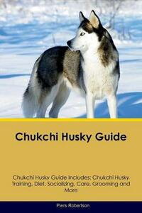 Chukchi Husky Guide Chukchi Husky Guide Includes: Chukchi Husky Training, Diet, Socializing, Care, Grooming, Breeding and More - Piers Robertson - cover