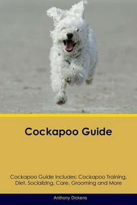 Cockapoo Guide Cockapoo Guide Includes: Cockapoo Training, Diet, Socializing, Care, Grooming, Breeding and More - Anthony Dickens - cover