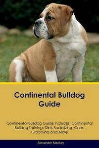 Continental Bulldog Guide Continental Bulldog Guide Includes: Continental Bulldog Training, Diet, Socializing, Care, Grooming, Breeding and More - Alexander MacKay - cover