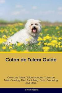 Coton de Tulear Guide Coton de Tulear Guide Includes: Coton de Tulear Training, Diet, Socializing, Care, Grooming, Breeding and More - Simon Roberts - cover