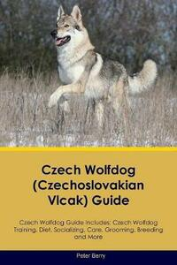 Czech Wolfdog (Czechoslovakian Vlcak) Guide Czech Wolfdog Guide Includes: Czech Wolfdog Training, Diet, Socializing, Care, Grooming, Breeding and More - Peter Berry - cover