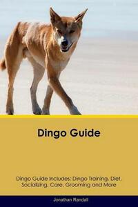 Dingo Guide Dingo Guide Includes: Dingo Training, Diet, Socializing, Care, Grooming, Breeding and More - Jonathan Randall - cover
