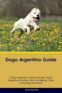 Dogo Argentino Guide Dogo Argentino Guide Includes: Dogo Argentino Training, Diet, Socializing, Care, Grooming, Breeding and More - Brian Hamilton - cover