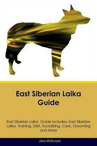 East Siberian Laika Guide East Siberian Laika Guide Includes: East Siberian Laika Training, Diet, Socializing, Care, Grooming, Breeding and More - Jake McDonald - cover