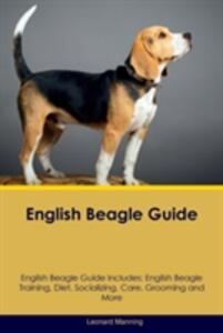 English Beagle Guide English Beagle Guide Includes: English Beagle Training, Diet, Socializing, Care, Grooming, Breeding and More - Leonard Manning - cover