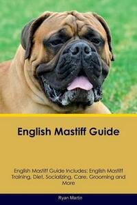 English Mastiff Guide English Mastiff Guide Includes: English Mastiff Training, Diet, Socializing, Care, Grooming, Breeding and More - Ryan Martin - cover
