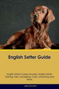 English Setter Guide English Setter Guide Includes: English Setter Training, Diet, Socializing, Care, Grooming, Breeding and More - Jake Churchill - cover