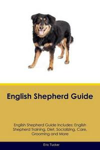English Shepherd Guide English Shepherd Guide Includes: English Shepherd Training, Diet, Socializing, Care, Grooming, Breeding and More - Eric Tucker - cover