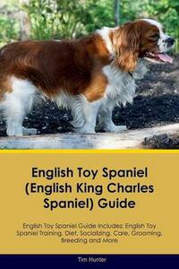 English Toy Spaniel (English King Charles Spaniel) Guide English Toy Spaniel Guide Includes: English Toy Spaniel Training, Diet, Socializing, Care, Grooming, Breeding and More - Tim Hunter - cover