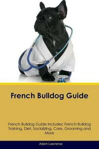 French Bulldog Guide French Bulldog Guide Includes: French Bulldog Training, Diet, Socializing, Care, Grooming, Breeding and More - Adam Lawrence - cover