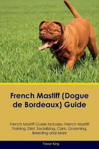 French Mastiff (Dogue de Bordeaux) Guide French Mastiff Guide Includes: French Mastiff Training, Diet, Socializing, Care, Grooming, Breeding and More - Trevor King - cover