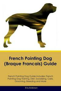 French Pointing Dog (Braque Francais) Guide French Pointing Dog Guide Includes: French Pointing Dog Training, Diet, Socializing, Care, Grooming, Breeding and More - Eric Anderson - cover