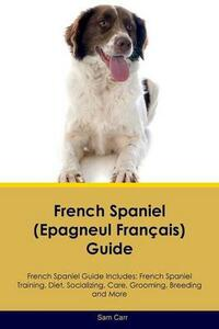 French Spaniel (Epagneul Fran ais) Guide French Spaniel Guide Includes: French Spaniel Training, Diet, Socializing, Care, Grooming, Breeding and More - Sam Carr - cover