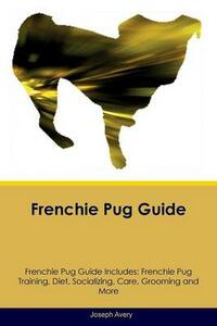 Frenchie Pug Guide Frenchie Pug Guide Includes: Frenchie Pug Training, Diet, Socializing, Care, Grooming, Breeding and More - Joseph Avery - cover