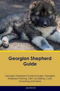 Georgian Shepherd Guide Georgian Shepherd Guide Includes: Georgian Shepherd Training, Diet, Socializing, Care, Grooming, Breeding and More - Joe Skinner - cover