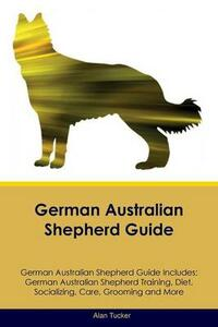 German Australian Shepherd Guide German Australian Shepherd Guide Includes: German Australian Shepherd Training, Diet, Socializing, Care, Grooming, Breeding and More - Alan Tucker - cover