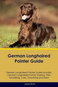 German Longhaired Pointer Guide German Longhaired Pointer Guide Includes: German Longhaired Pointer Training, Diet, Socializing, Care, Grooming, Breeding and More - James North - cover