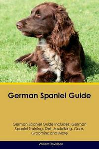 German Spaniel Guide German Spaniel Guide Includes: German Spaniel Training, Diet, Socializing, Care, Grooming, Breeding and More - William Davidson - cover