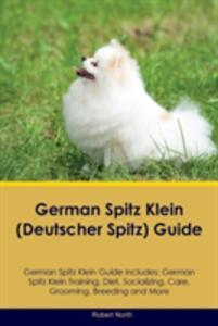 German Spitz Klein (Deutscher Spitz) Guide German Spitz Klein Guide Includes: German Spitz Klein Training, Diet, Socializing, Care, Grooming, Breeding and More - Robert North - cover