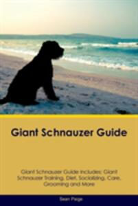 Giant Schnauzer Guide Giant Schnauzer Guide Includes: Giant Schnauzer Training, Diet, Socializing, Care, Grooming, Breeding and More - Sean Paige - cover