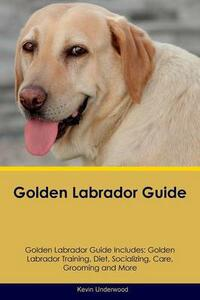 Golden Labrador Guide Golden Labrador Guide Includes: Golden Labrador Training, Diet, Socializing, Care, Grooming, Breeding and More - Kevin Underwood - cover