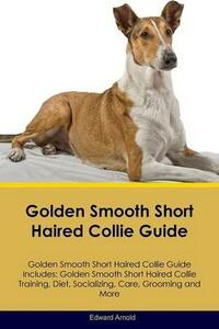 Golden Smooth Short Haired Collie Guide Golden Smooth Short Haired Collie Guide Includes: Golden Smooth Short Haired Collie Training, Diet, Socializing, Care, Grooming, Breeding and More - Edward Arnold - cover