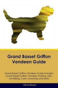 Grand Basset Griffon Vendeen Guide Grand Basset Griffon Vendeen Guide Includes: Grand Basset Griffon Vendeen Training, Diet, Socializing, Care, Grooming, Breeding and More - Warren Morgan - cover
