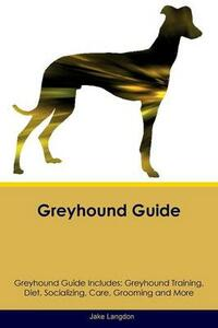 Greyhound Guide Greyhound Guide Includes: Greyhound Training, Diet, Socializing, Care, Grooming, Breeding and More - Jake Langdon - cover