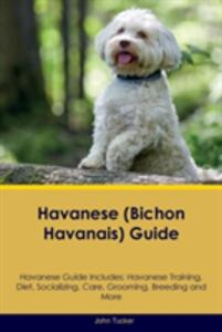 Havanese (Bichon Havanais) Guide Havanese Guide Includes: Havanese Training, Diet, Socializing, Care, Grooming, Breeding and More - John Tucker - cover