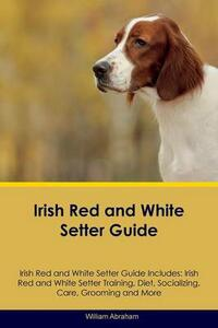 Irish Red and White Setter Guide Irish Red and White Setter Guide Includes: Irish Red and White Setter Training, Diet, Socializing, Care, Grooming, Breeding and More - William Abraham - cover