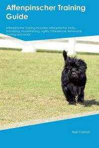 Affenpinscher Training Guide Affenpinscher Training Includes: Affenpinscher Tricks, Socializing, Housetraining, Agility, Obedience, Behavioral Training and More - Neil Cornish - cover