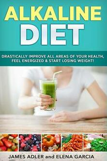 Alkaline Diet: Drastically Improve All Areas of Your Health, Feel Energized & Start Losing Weight!