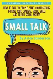 Small Talk: How to Talk to People, Start Conversations, Improve Your Charisma, Social Skills and Lessen Social Anxiety