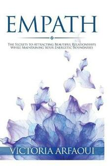 Empath: Secrets to Attracting Beautiful Relationships while Maintaining Your Energetic Boundaries