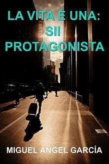 La Vita È Una: Sii Protagonista - Miguel Angel Garcia Morcillo - ebook