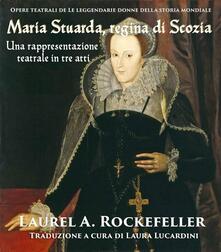 Maria Stuarda, regina di Scozia: una rappresentazione teatrale in tre atti - Laurel A. Rockefeller - ebook