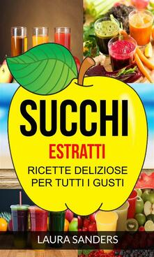 Succhi: Estratti: Ricette Deliziose Per Tutti I Gusti - Laura Sanders - ebook