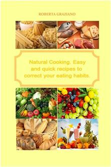 Natural Cooking. Easy And Quick Recipes To Correct Your Eating Habits.