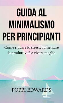 Guida Al Minimalismo Per Principianti: Come Ridurre Lo Stress, Aumentare La Produttività E Vivere Meglio - Poppi Edwards - ebook