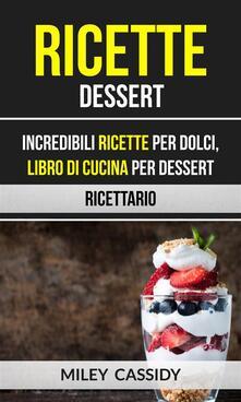 Ricette: Dessert: Incredibili Ricette Per Dolci, Libro di Cucina per Dessert (Ricettario) - Miley Cassidy - ebook