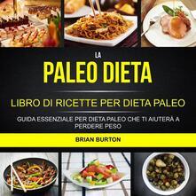 La Paleo Dieta: Libro Di Ricette Per Dieta Paleo: Guida Essenziale Per Dieta Paleo Che Ti Aiuterà A Perdere Peso - Brian Burton - ebook