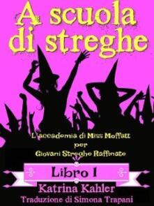 A Scuola Di Streghe - Libro 1: L'Accademia Di Miss Moffatt Per Giovani Streghe Raffinate - Katrina Kahler - ebook