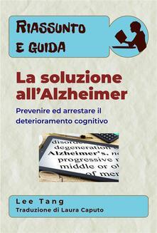 Riassunto E Guida – La Soluzione All'Alzheimer: Prevenire Ed Arrestare Il Deterioramento Cognitivo - Lee Tang - ebook