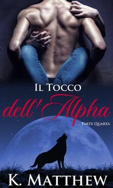 Il Tocco Dell'alpha: Parte Quarta - K. Matthew - ebook