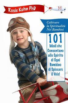 101 Modi che Consentano allo Spirito di Ogni Bambino di Spiccare il Volo! - Dr. Rosie Kuhn - ebook